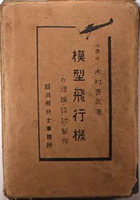 『模型飛行機の理論・設計・製作』 木村秀政 231ページ 石川飛行士事務所出版部 昭和5年 はしがきの最後に「模型飛行機を作る、模型飛行機を愛するーこの心が、やがて諸君の中に科学への驚異を、尊敬を培う事が出きるようにー終わりに私はこの願いを付加しておく」と書き出されたこの本は、模型飛行機の製作を通して飛行機の実際を理解できる